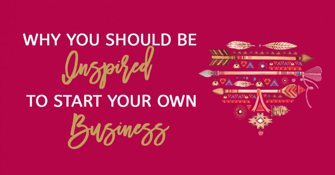 Why You Should Be Inspired To Start Your Business